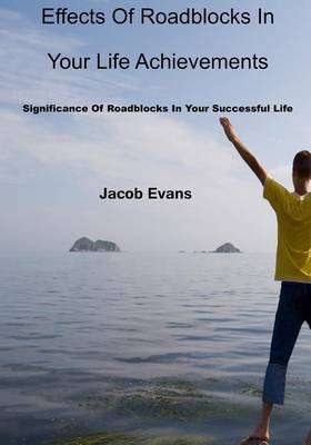 Effects of Roadblocks in Your Life Achievements: Significance of Roadblocks in Your Successful Life