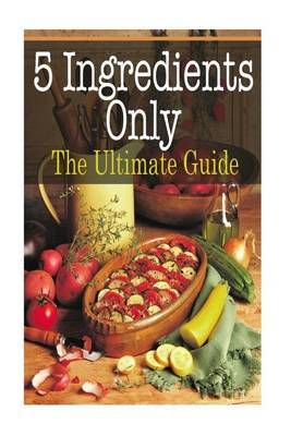 5 Ingredients Only: The Ultimate Guide