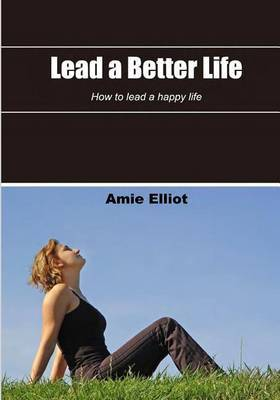 Lead a Better Life: How to Lead a Happy Life