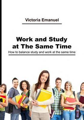 Work and Study at the Same Time: How to Balance Study and Work at the Same Time