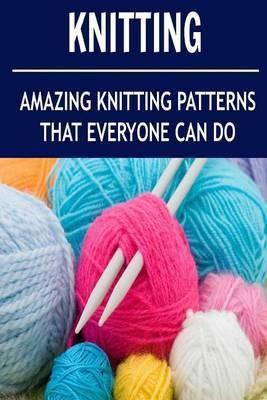 Knitting: Amazing Knitting Patterns That Everyone Can Do: (Knitting - Knitting for Beginners - Knitting Socks - Crochet)