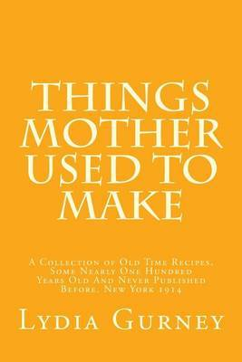 Things Mother Used to Make: A Collection of Old Time Recipes, Some Nearly 100 Years Old and Never Published Before, New York 1914