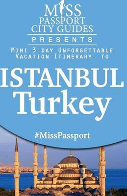 Miss Passport City Guides Presents: Mini 3 Day Unforgettable Vacation Itinerary to Istanbul, Turkey