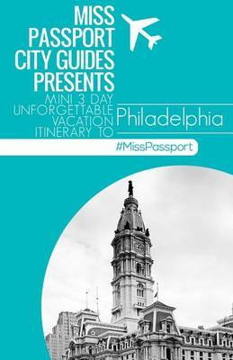 Miss Passport City Guides Presents: Mini 3 Day Unforgettable Vacation Itinerary to Philadelphia