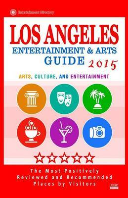 Los Angeles Entertainment and Arts Guide 2015: The Best Entertainment in Los Angeles, California, Based on the Positive Ratings by Visitors, 2015