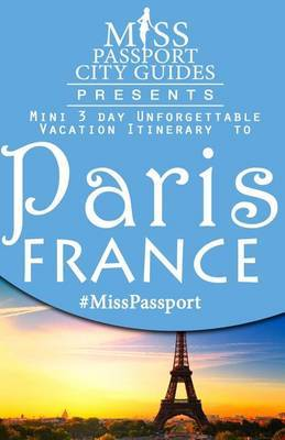 Miss Passport City Guides Presents: Mini 3 Day Unforgettable Vacation Itinerary to Paris, France