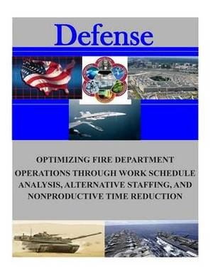 Optimizing Fire Department Operations Through Work Schedule Analysis, Alternative Staffing, and Nonproductive Time Reduction