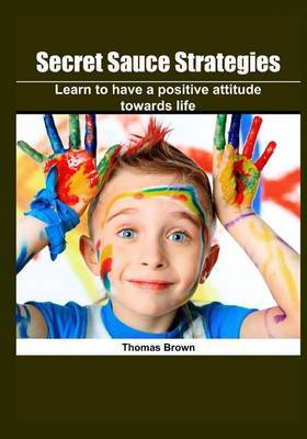 Secret Sauce Strategies: Learn to Have a Positive Attitude Towards Life