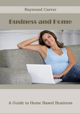 Business and Home: A Guide to Home Based Business
