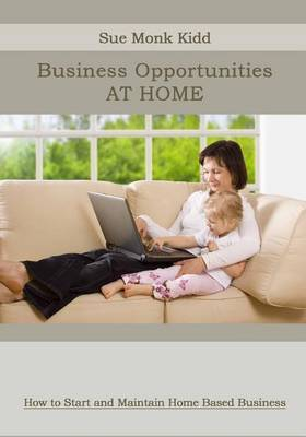 Business Opportunities at Home: How to Start and Maintain Home Based Business