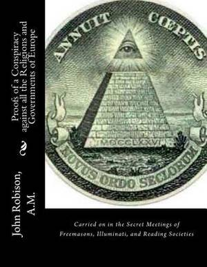 Proofs of a Conspiracy Against All the Religions and Governments of Europe: Carried on in the Secret Meetings of Freemasons, Illuminati, and Reading Societies