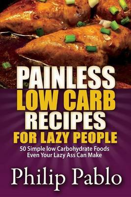 Painless Low Carb Recipes for Lazy People: 50 Simple Low Carbohydrate Foods Even Your Lazy Ass Can Make