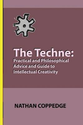 The Techne: Practical and Philosophical Advice and Guide to Intellectual Creativity
