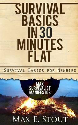 Survival Basics in 30 Minutes Flat: Survival Basics for Newbies