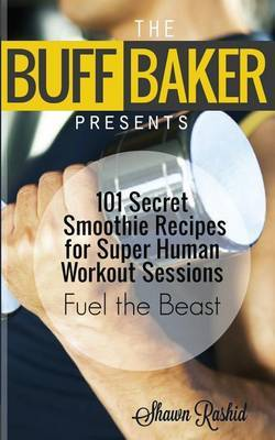 The Buff Baker Presents: 101 Secret Smoothie Recipes for Super Human Workout Sessions: Fuel Beast Mode