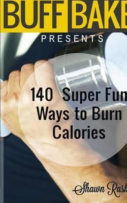 The Buff Baker Presents: 140 Super Fun Ways to Burn Calories