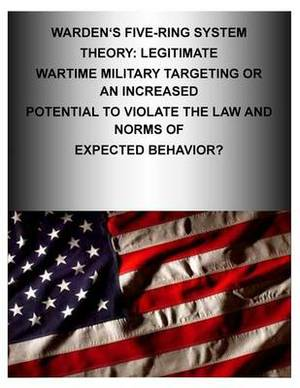 Warden's Five-Ring System Theory: Legitimate Wartime Military Targeting or an Increased Potential to Violate the Law and Norms of Expected Behavior?