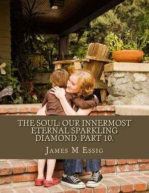 The Soul: Our Innermost Eternal Sparkling Diamond. Part 10.