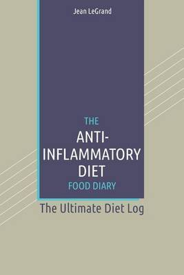 The Anti-Inflammatory Diet Food Diary: The Ultimate Diet Log