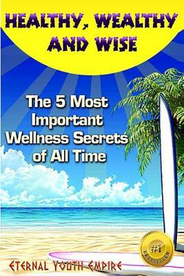 Healthy, Wealthy, and Wise: The 5 Most Important Wellness Secrets of All Time