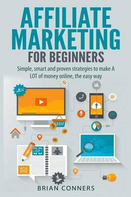 Affiliate Marketing for Beginners: Simple, Smart and Proven Strategies to Make a Lot of Money Online, the Easy Way