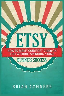 Etsy Business Success: How to Make Your First $1,000 on Etsy Without Spending a Dime