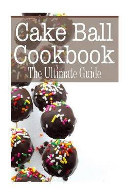 Cake Ball Cookbook: The Ultimate Guide
