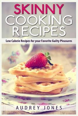 Skinny Cooking Recipes: Low Calorie Recipes for Your Favorite Guilty Pleasures