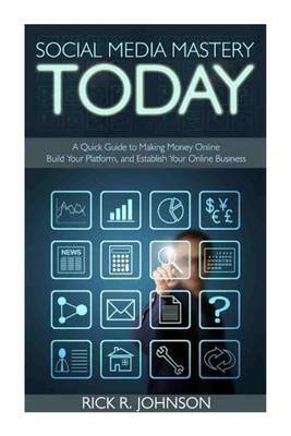 Social Media Mastery Today: A Quick Guide to Making Money Online, Build Your Platform, and Establish Your Online Business