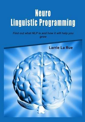 Neuro Linguistic Programming: Find Out What Nlp Is and How It Will Help You Grow
