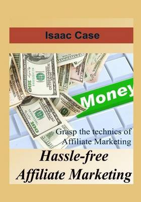 Hassle-Free Affiliate Marketing: Grasp the Technics of Affiliate Marketing