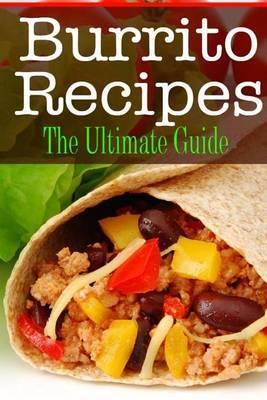 Burrito Recipes: The Ultimate Guide