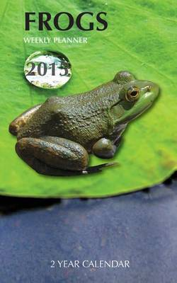 Frogs Weekly Planner 2015: 2 Year Calendar