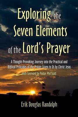 Exploring the Seven Elements of the Lord's Prayer: A Thought-Provoking Journey Into the Practical and Biblical Principles of the Prayer Given to Us by Christ Jesus