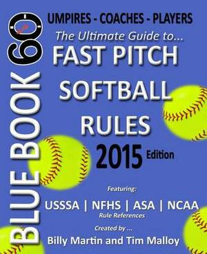 Blue Book 60 - Fast Pitch Softball Rules - 2015: The Ultimate Guide to (NCAA - Nfhs - Asa - Usssa) Fast Pitch Softball Rules