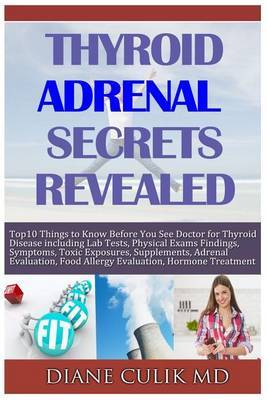 Thyroid Adrenal Secrets Revealed: 10 Things to Know Before You See Your Doctor for Thyroid Disease Including Lab Tests, Physical Exams Findings, Symptoms, More...