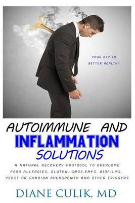 Autoimmune and Inflammation Solutions: A Natural Recovery Protocol to Overcome Food Allergies, Gluten, Gmos, Emfs, Biofilms, Yeast or Candida Overgrowth and Other Triggers