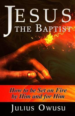 Jesus the Baptist: How to Be Set on Fire by Him and for Him