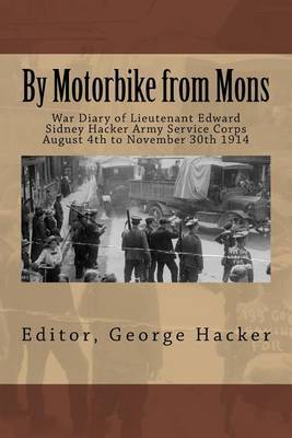 By Motorbike from Mons: War Diary of Lieutenant Edward Sidney Hacker Army Service Corps August 4th to November 30th 1914