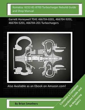 Komatsu 6152-81-8700 Turbocharger Rebuild Guide and Shop Manual: Garrett Honeywell T04e 466704-0201, 466704-9201, 466704-5201, 466704-201 Turbochargers
