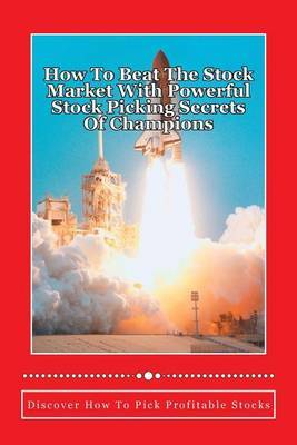 How to Beat the Stock Market with Powerful Stock Picking Secrets of Champions: Discover How to Pick Profitable Stocks