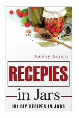 Recipes in Jars: 101 DIY Recipes in Jars