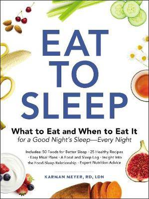 Eat to Sleep: What to Eat and When to Eat It for a Good Night's Sleep-Every Night