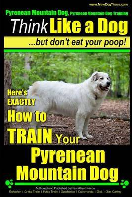 Pyrenean Mountain Dog, Pyrenees Mountain Dog Training Think Like a Dog But Don't Eat Your Poop!: Here's Exactly How to Train Your Pyrenean Mountain Dog
