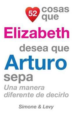 52 Cosas Que Elizabeth Desea Que Arturo Sepa: Una Manera Diferente de Decirlo