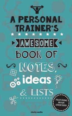 A Personal Trainer's Awesome Book of Notes, Lists & Ideas  : Featuring Brain Exercises!