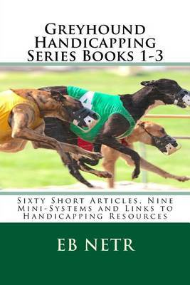 Greyhound Handicapping Series Books 1-3: Sixty Short Articles, Nine Mini-Systems and Links to Handicapping Resources