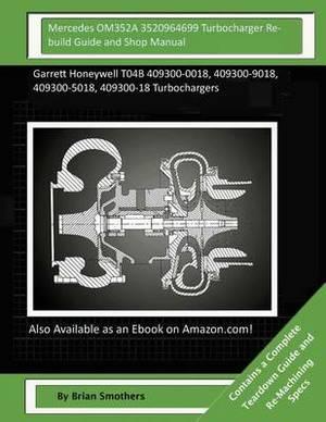Mercedes Om352a 3520964699 Turbocharger Rebuild Guide and Shop Manual: Garrett Honeywell T04b 409300-0018, 409300-9018, 409300-5018, 409300-18 Turbochargers