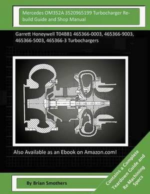 Mercedes Om352a 3520965199 Turbocharger Rebuild Guide and Shop Manual: Garrett Honeywell T04b81 465366-0003, 465366-9003, 465366-5003, 465366-3 Turbochargers