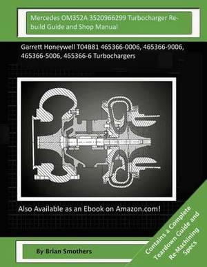Mercedes Om352a 3520966299 Turbocharger Rebuild Guide and Shop Manual: Garrett Honeywell T04b81 465366-0006, 465366-9006, 465366-5006, 465366-6 Turbochargers